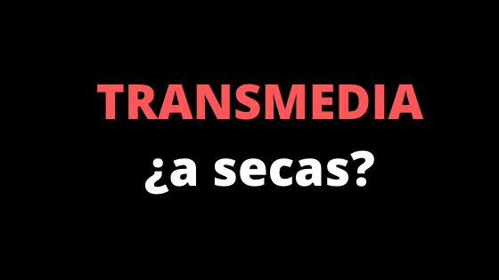 El transmedia a secas… ¿quées?